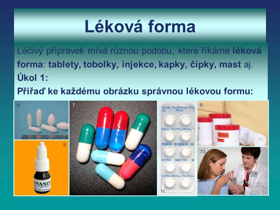 Léková forma Léčivý přípravek mívá různou podobu, které říkáme léková forma: tablety, tobolky, injekce, kapky, čípky, mast aj.