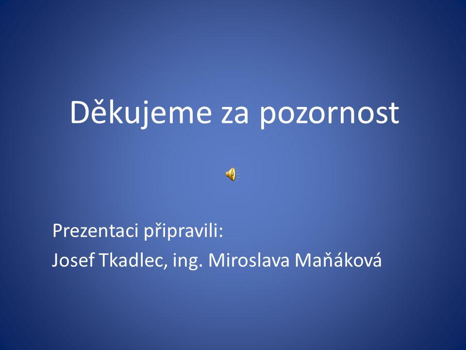 Děkujeme za pozornost Prezentaci připravili: Josef Tkadlec, ing. Miroslava Maňáková
