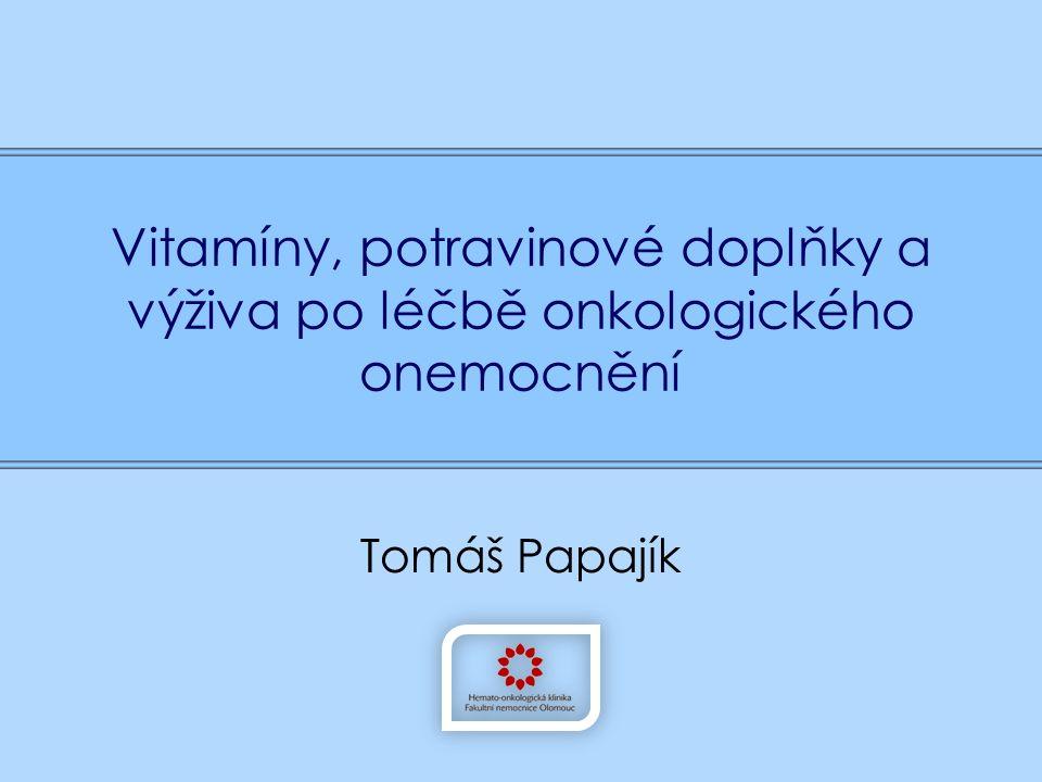 Vitamíny, potravinové doplňky a výživa po léčbě onkologického onemocnění Tomáš Papajík