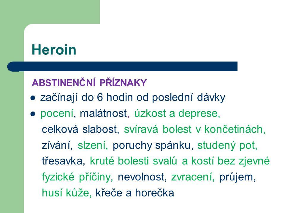Heroin začínají do 6 hodin od poslední dávky pocení, malátnost, úzkost a deprese, celková slabost, svíravá bolest v končetinách, zívání, slzení, poruchy spánku, studený pot, třesavka, kruté bolesti svalů a kostí bez zjevné fyzické příčiny, nevolnost, zvracení, průjem, husí kůže, křeče a horečka ABSTINENČNÍ PŘÍZNAKY