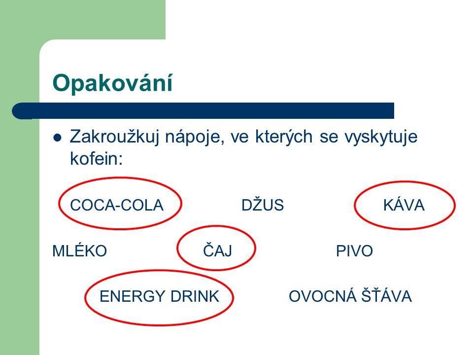 Opakování Zakroužkuj nápoje, ve kterých se vyskytuje kofein: COCA-COLADŽUSKÁVA MLÉKO ČAJPIVO ENERGY DRINKOVOCNÁ ŠŤÁVA