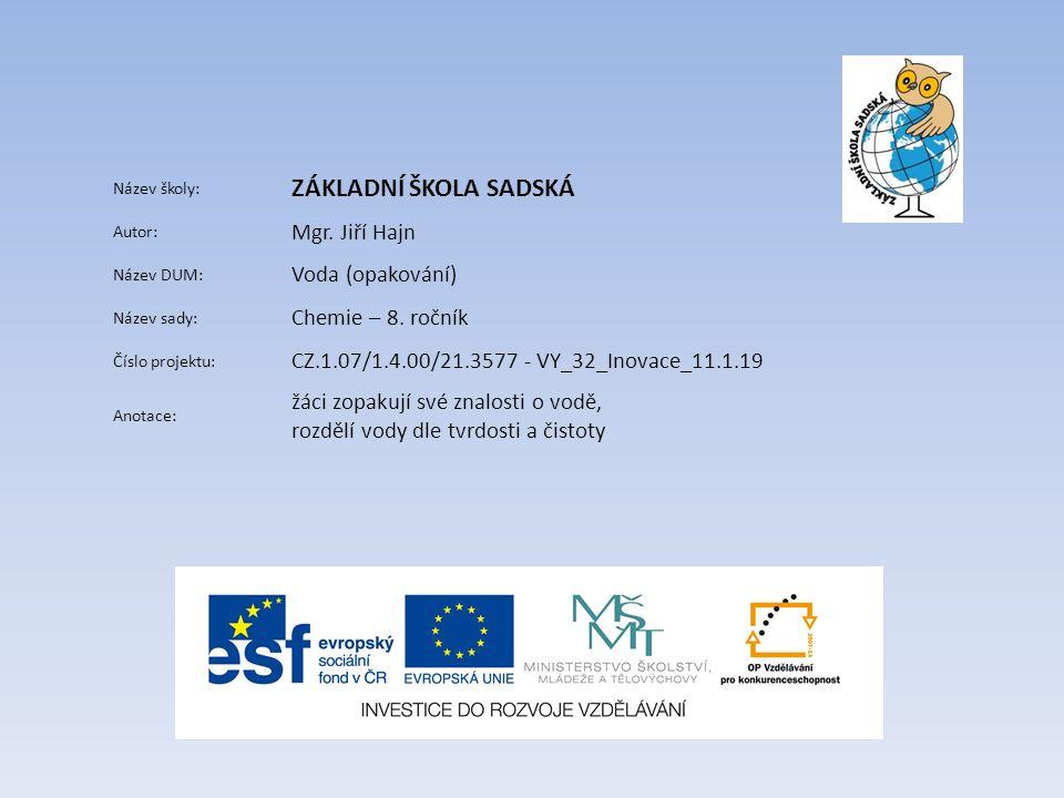 Název školy: ZÁKLADNÍ ŠKOLA SADSKÁ Autor: Mgr. Jiří Hajn Název DUM: Voda (opakování) Název sady: Chemie – 8. ročník Číslo projektu: CZ.1.07/1.4.00/21.