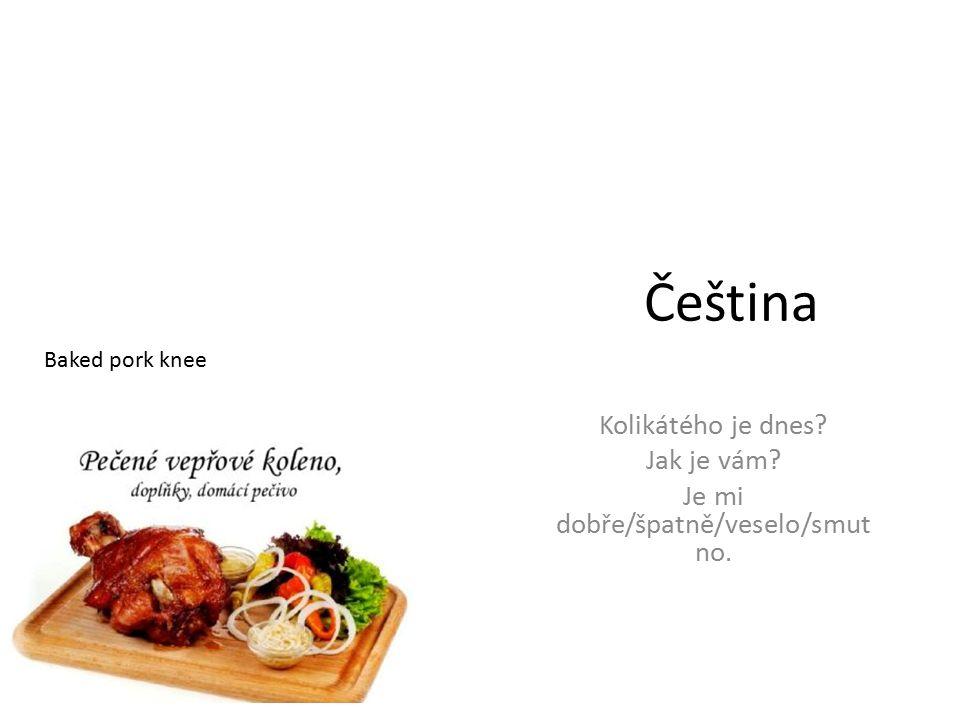 Čeština Kolikátého je dnes Jak je vám Je mi dobře/špatně/veselo/smut no. Baked pork knee