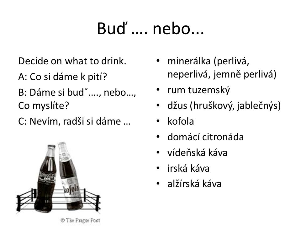 Buď …. nebo... Decide on what to drink. A: Co si dáme k pití.