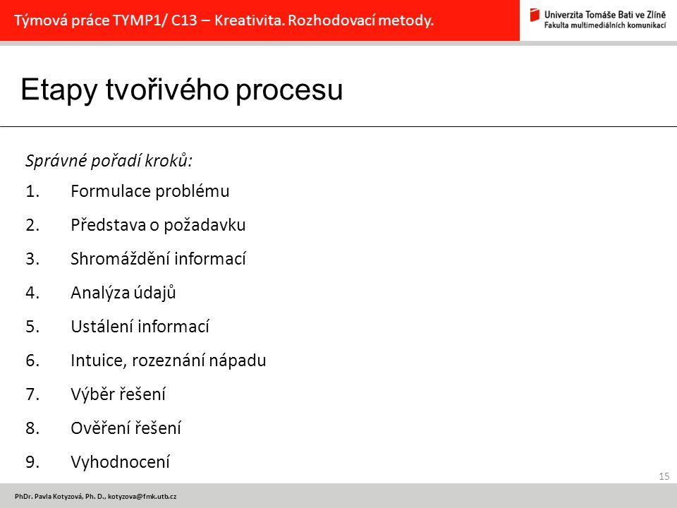 Etapy tvořivého procesu 15 PhDr. Pavla Kotyzová, Ph. D., kotyzova@fmk.utb.cz Týmová práce TYMP1/ C13 – Kreativita. Rozhodovací metody. Správné pořadí