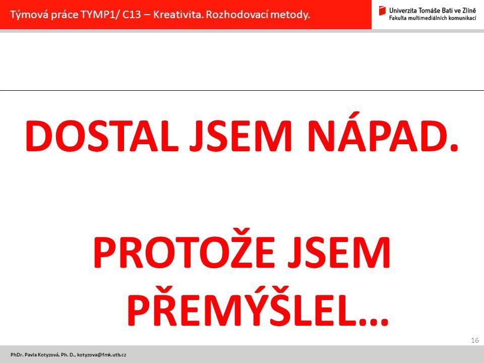 16 PhDr. Pavla Kotyzová, Ph. D., kotyzova@fmk.utb.cz Týmová práce TYMP1/ C13 – Kreativita. Rozhodovací metody. DOSTAL JSEM NÁPAD. PROTOŽE JSEM PŘEMÝŠL