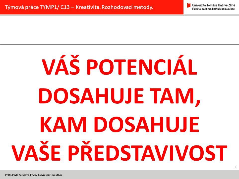 3 PhDr. Pavla Kotyzová, Ph. D., kotyzova@fmk.utb.cz Týmová práce TYMP1/ C13 – Kreativita. Rozhodovací metody. VÁŠ POTENCIÁL DOSAHUJE TAM, KAM DOSAHUJE