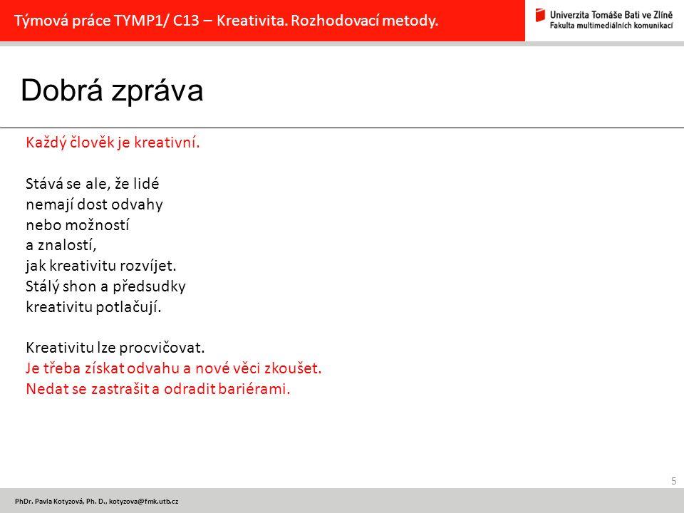 Dobrá zpráva 5 PhDr. Pavla Kotyzová, Ph. D., kotyzova@fmk.utb.cz Týmová práce TYMP1/ C13 – Kreativita. Rozhodovací metody. Každý člověk je kreativní.