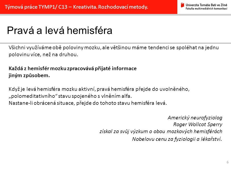Pravá a levá hemisféra 6 Týmová práce TYMP1/ C13 – Kreativita. Rozhodovací metody. Všichni využíváme obě poloviny mozku, ale většinou máme tendenci se