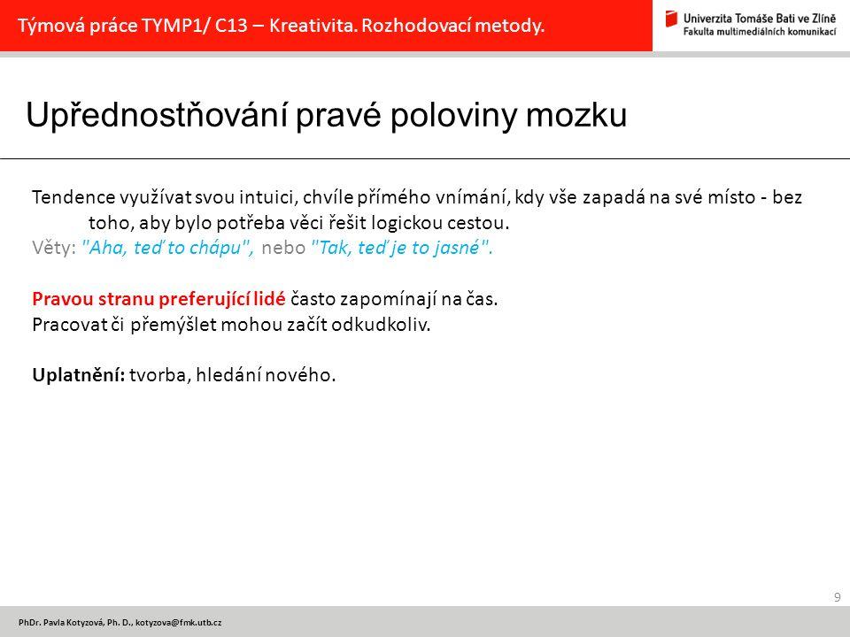 Upřednostňování pravé poloviny mozku 9 PhDr. Pavla Kotyzová, Ph. D., kotyzova@fmk.utb.cz Týmová práce TYMP1/ C13 – Kreativita. Rozhodovací metody. Ten