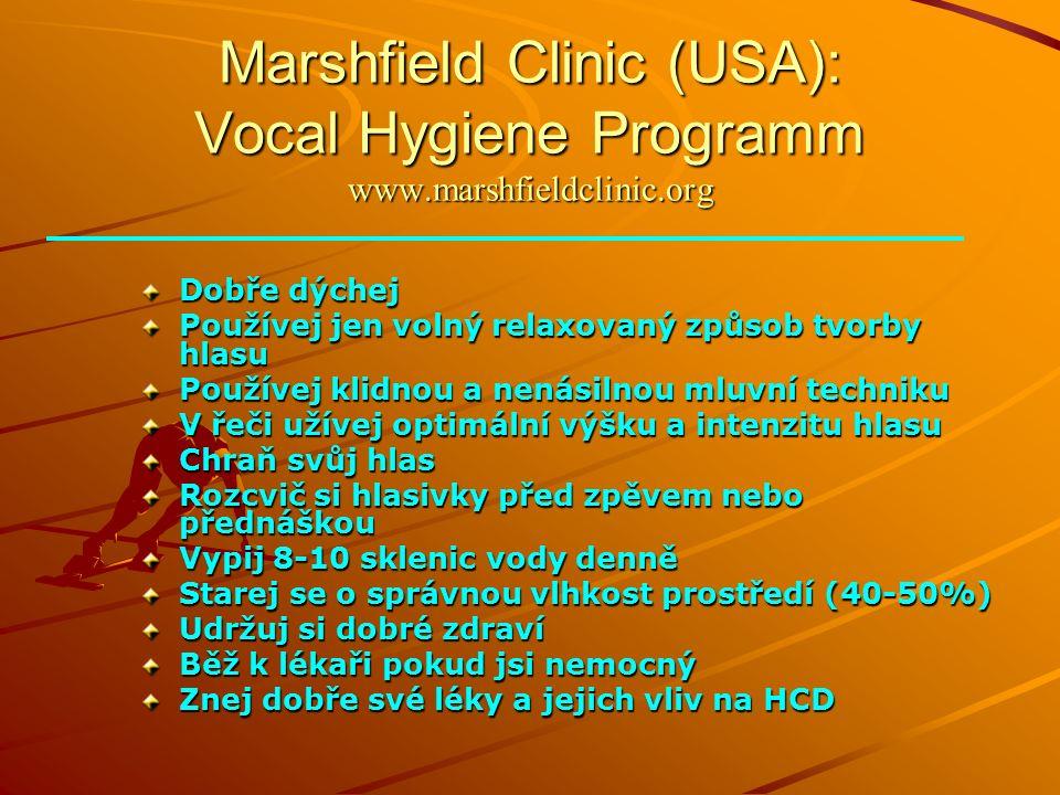 Marshfield Clinic (USA): Vocal Hygiene Programm www.marshfieldclinic.org Dobře dýchej Používej jen volný relaxovaný způsob tvorby hlasu Používej klidnou a nenásilnou mluvní techniku V řeči užívej optimální výšku a intenzitu hlasu Chraň svůj hlas Rozcvič si hlasivky před zpěvem nebo přednáškou Vypij 8-10 sklenic vody denně Starej se o správnou vlhkost prostředí (40-50%) Udržuj si dobré zdraví Běž k lékaři pokud jsi nemocný Znej dobře své léky a jejich vliv na HCD