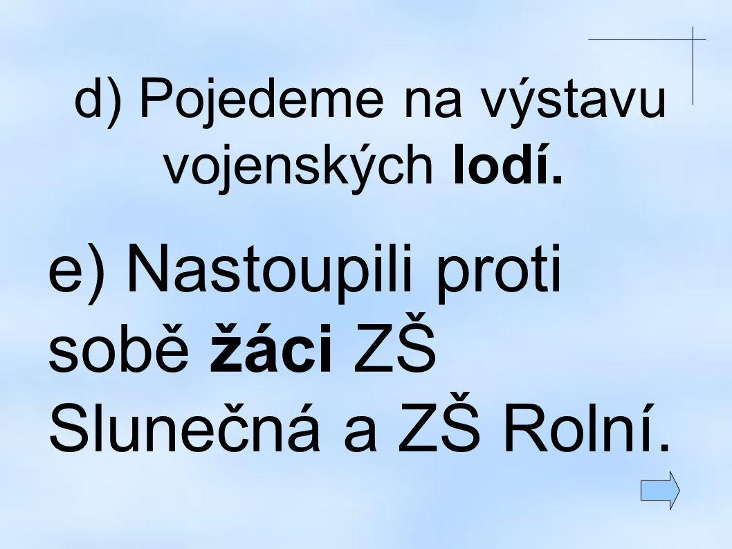 d) Pojedeme na výstavu vojenských lodí. e) Nastoupili proti sobě žáci ZŠ Slunečná a ZŠ Rolní.