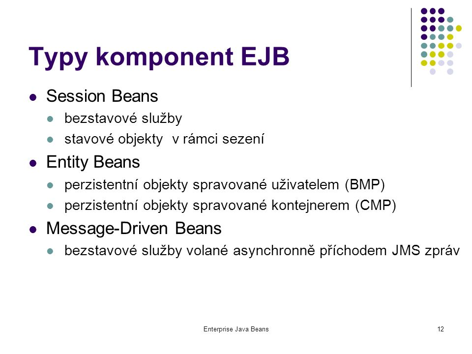 Enterprise Java Beans12 Typy komponent EJB Session Beans bezstavové služby stavové objekty v rámci sezení Entity Beans perzistentní objekty spravované uživatelem (BMP) perzistentní objekty spravované kontejnerem (CMP) Message-Driven Beans bezstavové služby volané asynchronně příchodem JMS zpráv
