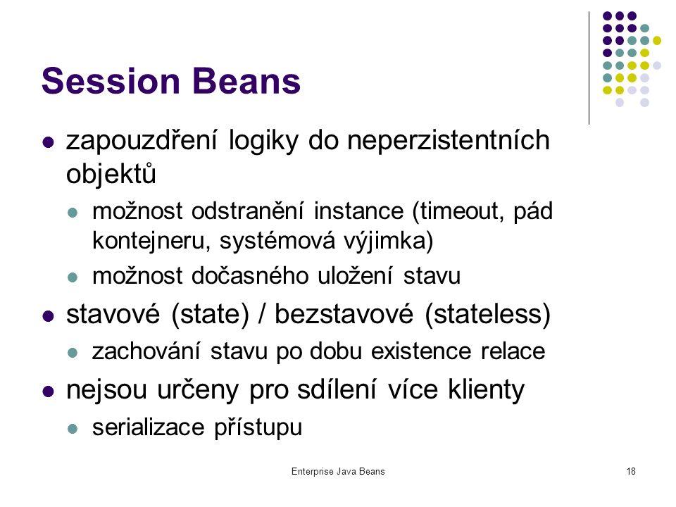 Enterprise Java Beans18 Session Beans zapouzdření logiky do neperzistentních objektů možnost odstranění instance (timeout, pád kontejneru, systémová výjimka) možnost dočasného uložení stavu stavové (state) / bezstavové (stateless) zachování stavu po dobu existence relace nejsou určeny pro sdílení více klienty serializace přístupu