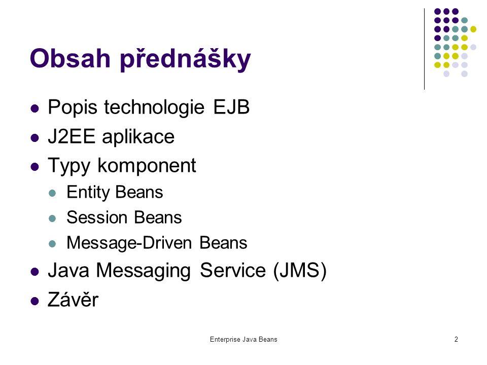 Enterprise Java Beans33 Způsoby komunikace v JMS Komunikace bod-bod (point-to-point) fronty zpráv (queues) zpráva adresována do jedné fronty příjemce si vybírá zprávy z fronty příjemce potvrzuje úspěšné přijetí zprávy Producent/předplatitel (publish/subscribe) zpráva adresována nějakému cíli (topic) distribuce zprávy všem předplatitelům