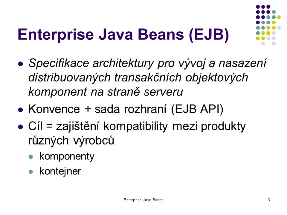 Enterprise Java Beans4 EJB kontejner prostředí, v němž běží komponenty vzdálený přístup bezpečnost transakce souběžný přístup přístup ke zdrojům a jejich sdílení izolace komponent od aplikací nezávislost na dodavateli kontejneru zjednodušení tvorby aplikací