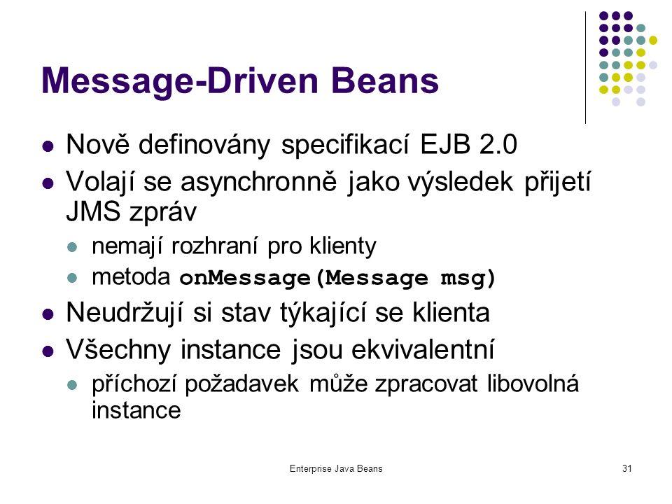 Enterprise Java Beans31 Message-Driven Beans Nově definovány specifikací EJB 2.0 Volají se asynchronně jako výsledek přijetí JMS zpráv nemají rozhraní pro klienty metoda onMessage(Message msg) Neudržují si stav týkající se klienta Všechny instance jsou ekvivalentní příchozí požadavek může zpracovat libovolná instance