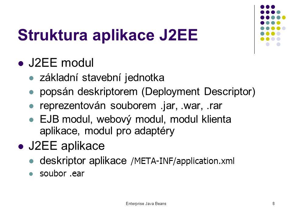 Enterprise Java Beans8 Struktura aplikace J2EE J2EE modul základní stavební jednotka popsán deskriptorem (Deployment Descriptor) reprezentován souborem.jar,.war,.rar EJB modul, webový modul, modul klienta aplikace, modul pro adaptéry J2EE aplikace deskriptor aplikace /META-INF/application.xml soubor.ear