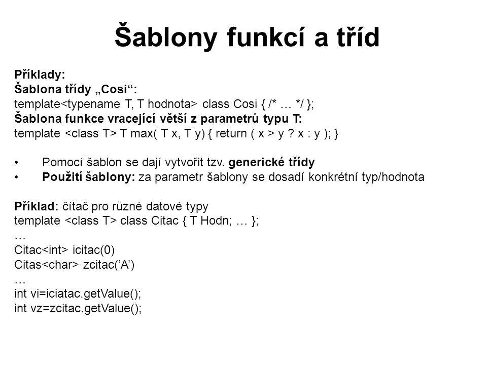 Šablony funkcí a tříd Definice metod třídy Citac: template void Citac ::increment() { Hodn++; } template T Citac ::GetValue() { return Hodn; } Definice metod generické třídy musí opět začít generickou hlavičkou Tyto metody musí být uvedeny v hlavičkovém souboru Generická třída může být odvozena z abstraktní třídy Parametrem šablony může být i konstanta : template Příklad třídy pole: template class Pole { T slozky[D]; public : Pole(); Pole operator+(const Pole& p) const; T operator*( const Pole& p) const; Pole operator*(T s) const; friend Pole operator*(T s, const Pole& p); friend ostream& operator<<(ostream & o, const Pole& p); }