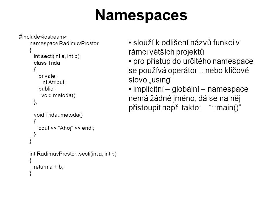 "Namespaces #include namespace RadimuvProstor { int secti(int a, int b); class Trida { private: int Atribut; public: void metoda(); }; void Trida::metoda() { cout << Ahoj << endl; } } int RadimuvProstor::secti(int a, int b) { return a + b; } slouží k odlišení názvů funkcí v rámci větších projektů pro přístup do určitého namespace se používá operátor :: nebo klíčové slovo ""using implicitní – globální – namespace nemá žádné jméno, dá se na něj přistoupit např."