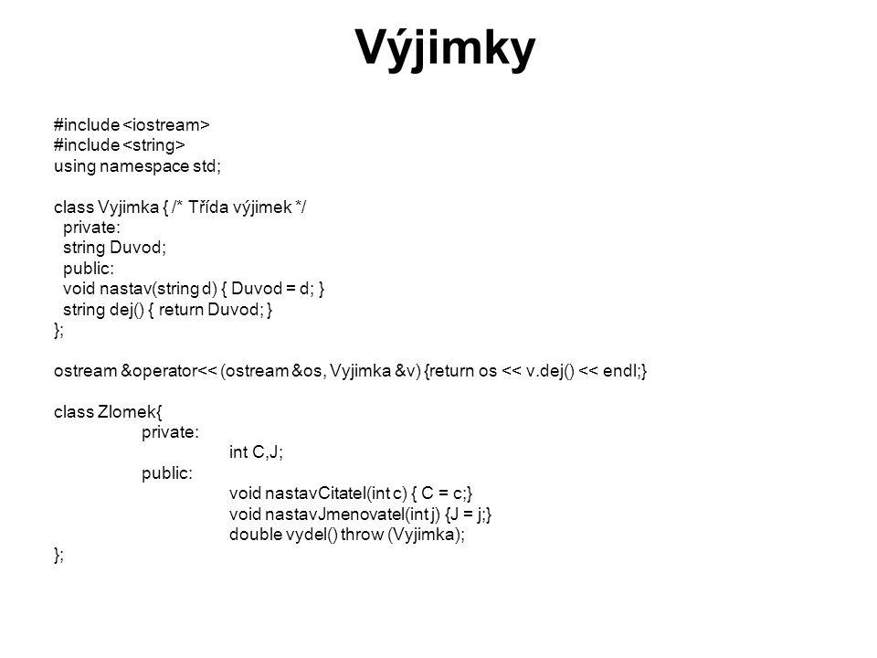Výjimky double Zlomek::vydel() throw (Vyjimka) { // začátek bloku 2 int *i = new int; if (J == 0) { //začátek bloku 1 string s( Nejde ); Vyjimka v; v.nastav(s); throw v; } // konec bloku 1 delete i; return ((double)C / J); } // konec bloku 2 int main(void){ Zlomek z1,z2; z1.nastavCitatel(10); z2.nastavCitatel(5); for(int i = 5; i > -5; i--){ z1.nastavJmenovatel(i); z2.nastavJmenovatel(i); try{ cout << 10 / << i << = << z1.vydel() << endl; cout << 5 / << i << = << z2.vydel() << endl;} catch (Vyjimka v) { cout << v << endl; } catch (Jina_vyjimka j) {....} }return 0; }