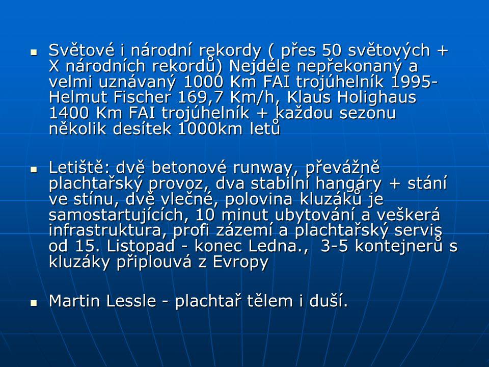 Světové i národní rekordy ( přes 50 světových + X národních rekordů) Nejdéle nepřekonaný a velmi uznávaný 1000 Km FAI trojúhelník 1995- Helmut Fischer 169,7 Km/h, Klaus Holighaus 1400 Km FAI trojúhelník + každou sezonu několik desítek 1000km letů Světové i národní rekordy ( přes 50 světových + X národních rekordů) Nejdéle nepřekonaný a velmi uznávaný 1000 Km FAI trojúhelník 1995- Helmut Fischer 169,7 Km/h, Klaus Holighaus 1400 Km FAI trojúhelník + každou sezonu několik desítek 1000km letů Letiště: dvě betonové runway, převážně plachtařský provoz, dva stabilní hangáry + stání ve stínu, dvě vlečné, polovina kluzáků je samostartujících, 10 minut ubytování a veškerá infrastruktura, profi zázemí a plachtařský servis od 15.