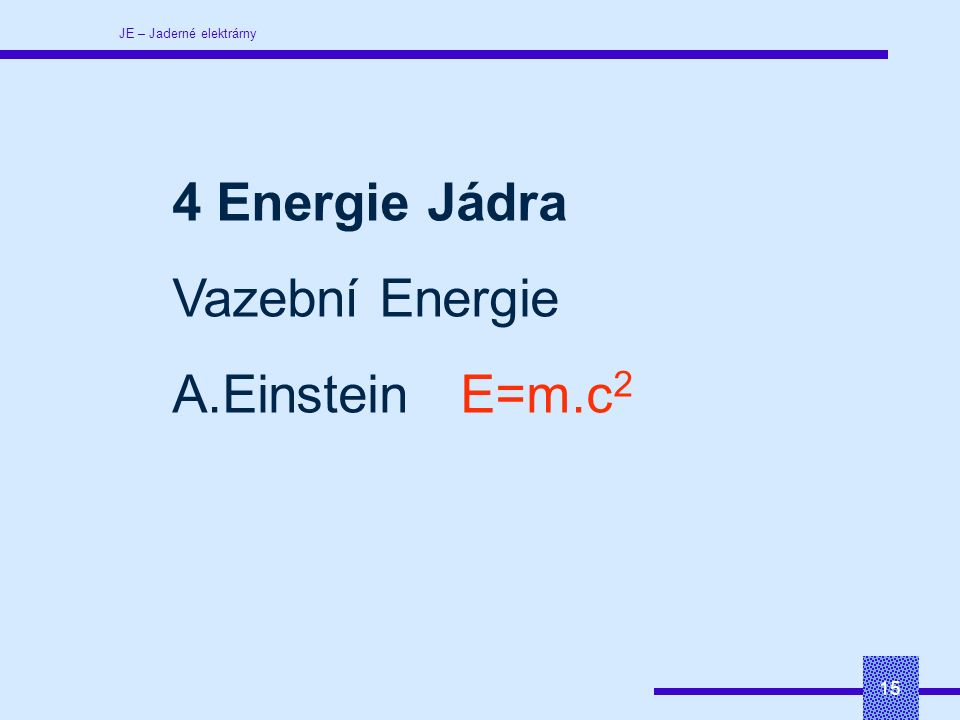 JE – Jaderné elektrárny 15 4 Energie Jádra Vazební Energie A.EinsteinE=m.c 2