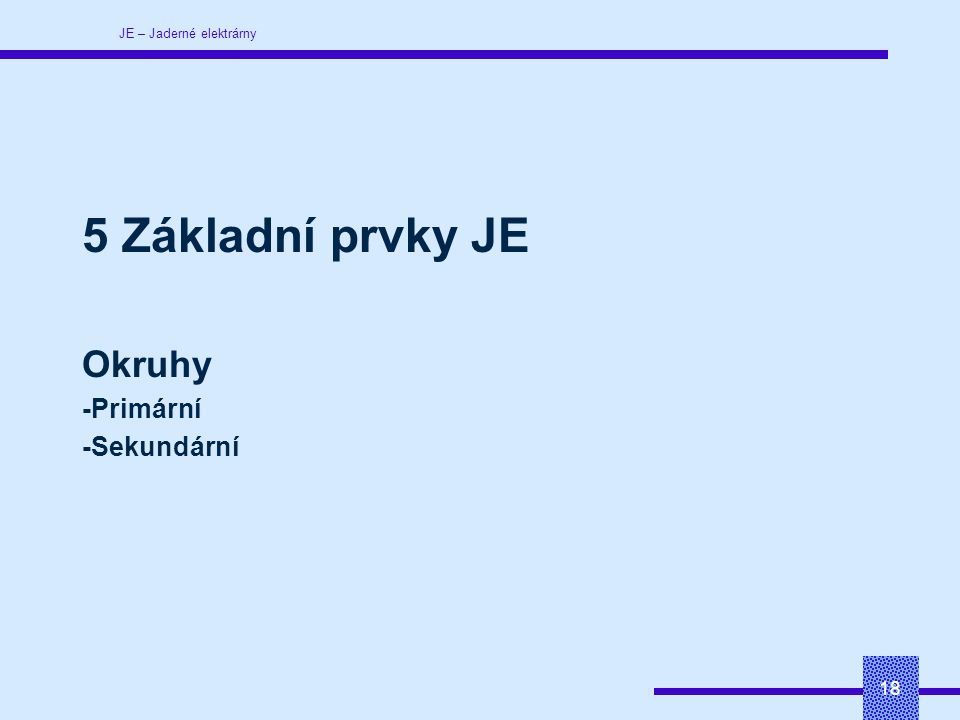 JE – Jaderné elektrárny 18 5 Základní prvky JE Okruhy -Primární -Sekundární