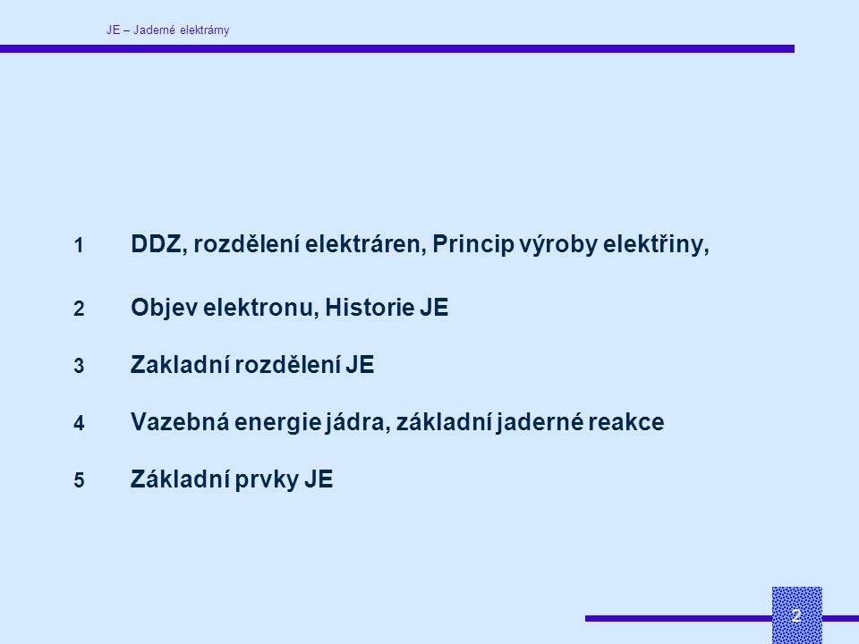 JE – Jaderné elektrárny 2 1 DDZ, rozdělení elektráren, Princip výroby elektřiny, 2 Objev elektronu, Historie JE 3 Zakladní rozdělení JE 4 Vazebná energie jádra, základní jaderné reakce 5 Základní prvky JE