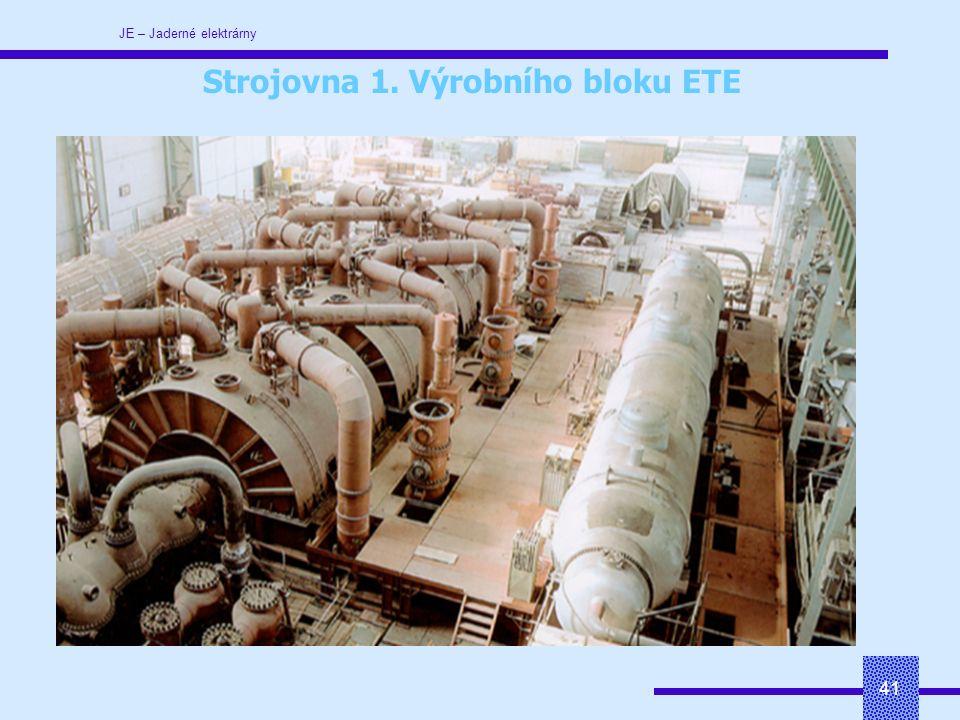 JE – Jaderné elektrárny 41 Strojovna 1. Výrobního bloku ETE