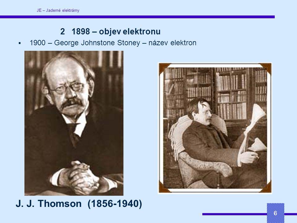 JE – Jaderné elektrárny 6 21898 – objev elektronu  1900 – George Johnstone Stoney – název elektron J.