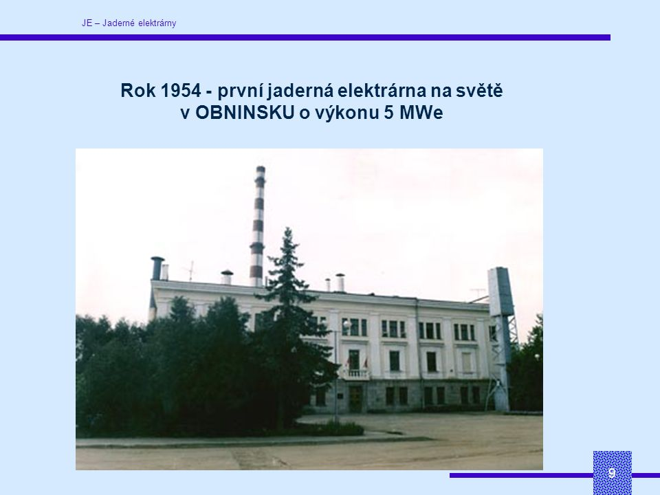 JE – Jaderné elektrárny 9 Rok 1954 - první jaderná elektrárna na světě v OBNINSKU o výkonu 5 MWe