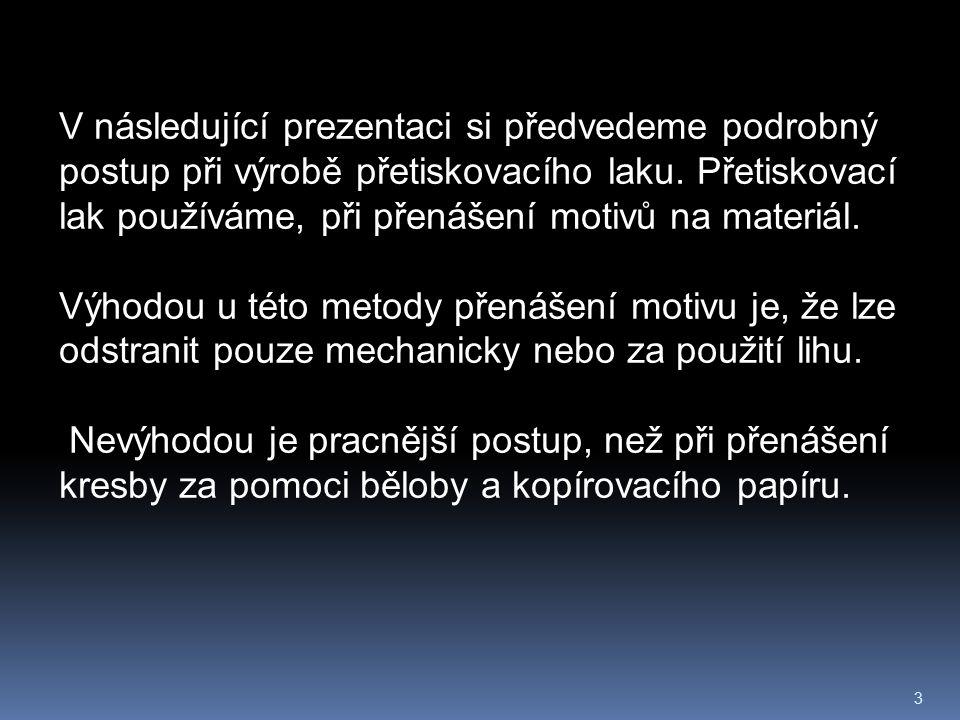 3 V následující prezentaci si předvedeme podrobný postup při výrobě přetiskovacího laku. Přetiskovací lak používáme, při přenášení motivů na materiál.