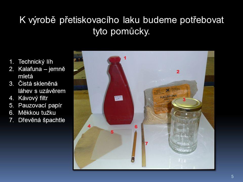 5 K výrobě přetiskovacího laku budeme potřebovat tyto pomůcky. 1.Technický líh 2.Kalafuna – jemně mletá 3.Čistá skleněná láhev s uzávěrem 4.Kávový fil