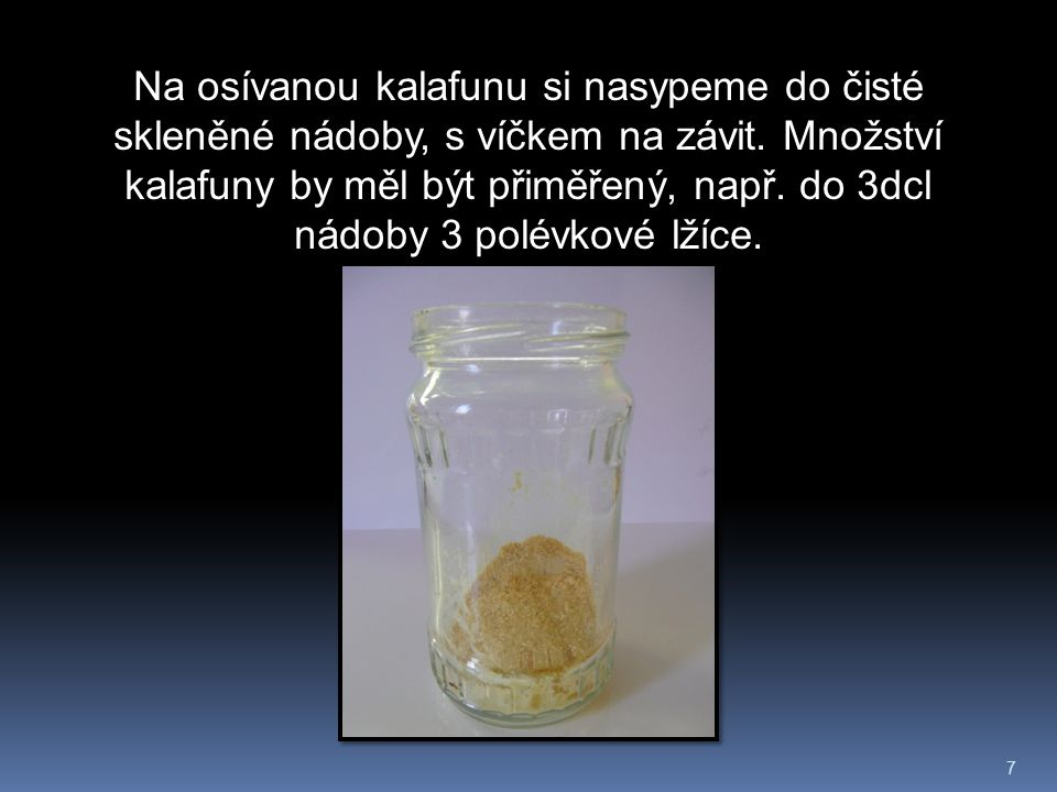 7 Na osívanou kalafunu si nasypeme do čisté skleněné nádoby, s víčkem na závit. Množství kalafuny by měl být přiměřený, např. do 3dcl nádoby 3 polévko