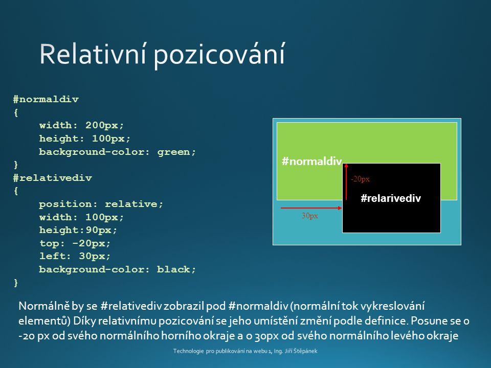 #normaldiv #relarivediv 30px -20px #normaldiv { width: 200px; height: 100px; background-color: green; } #relativediv { position: relative; width: 100px; height:90px; top: -20px; left: 30px; background-color: black; } Normálně by se #relativediv zobrazil pod #normaldiv (normální tok vykreslování elementů) Díky relativnímu pozicování se jeho umístění změní podle definice.