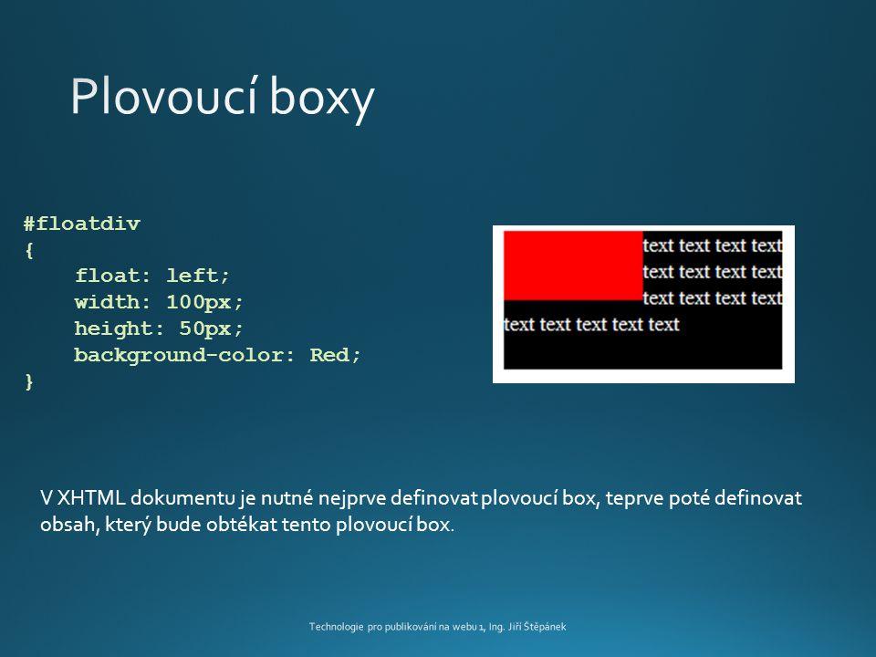 #floatdiv { float: left; width: 100px; height: 50px; background-color: Red; } V XHTML dokumentu je nutné nejprve definovat plovoucí box, teprve poté definovat obsah, který bude obtékat tento plovoucí box.