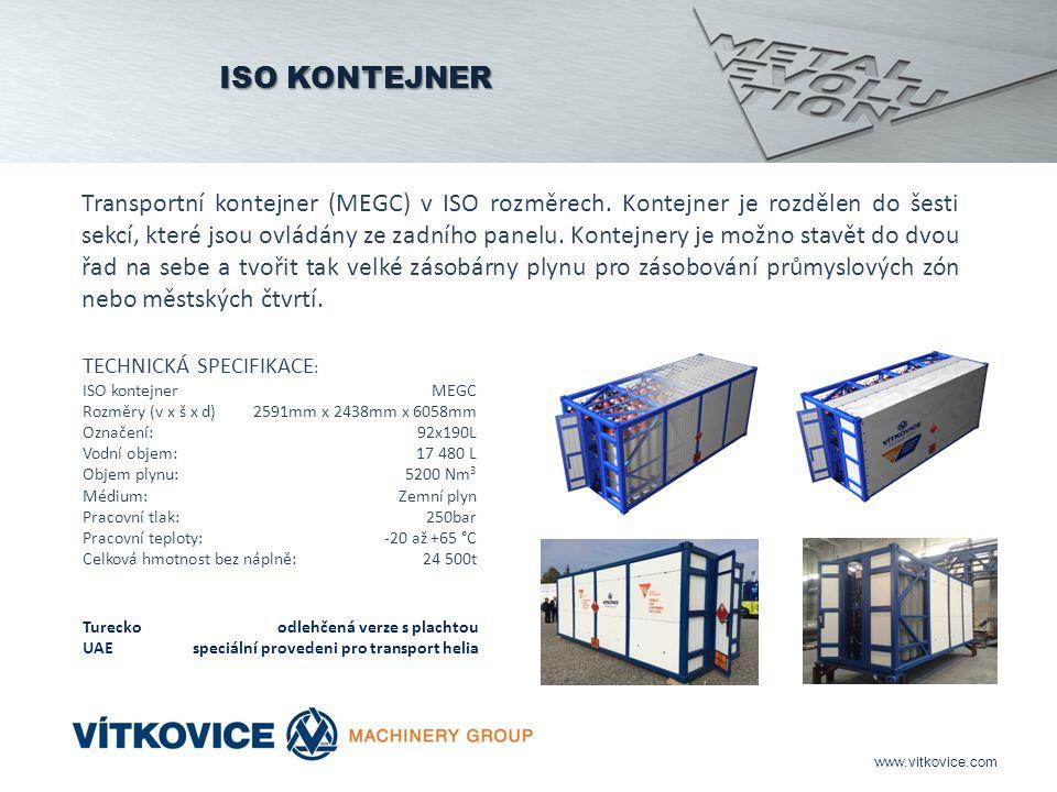 www.vitkovice.com TECHNICKÁ SPECIFIKACE : ISO kontejner MEGC Rozměry (v x š x d) 2591mm x 2438mm x 6058mm Označení: 92x190L Vodní objem: 17 480 L Objem plynu:5200 Nm 3 Médium: Zemní plyn Pracovní tlak: 250bar Pracovní teploty: -20 až +65 °C Celková hmotnost bez náplně: 24 500t Transportní kontejner (MEGC) v ISO rozměrech.
