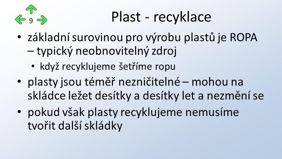 základní surovinou pro výrobu plastů je ROPA – typický neobnovitelný zdroj když recyklujeme šetříme ropu plasty jsou téměř nezničitelné – mohou na skládce ležet desítky a desítky let a nezmění se pokud však plasty recyklujeme nemusíme tvořit další skládky Plast - recyklace 9