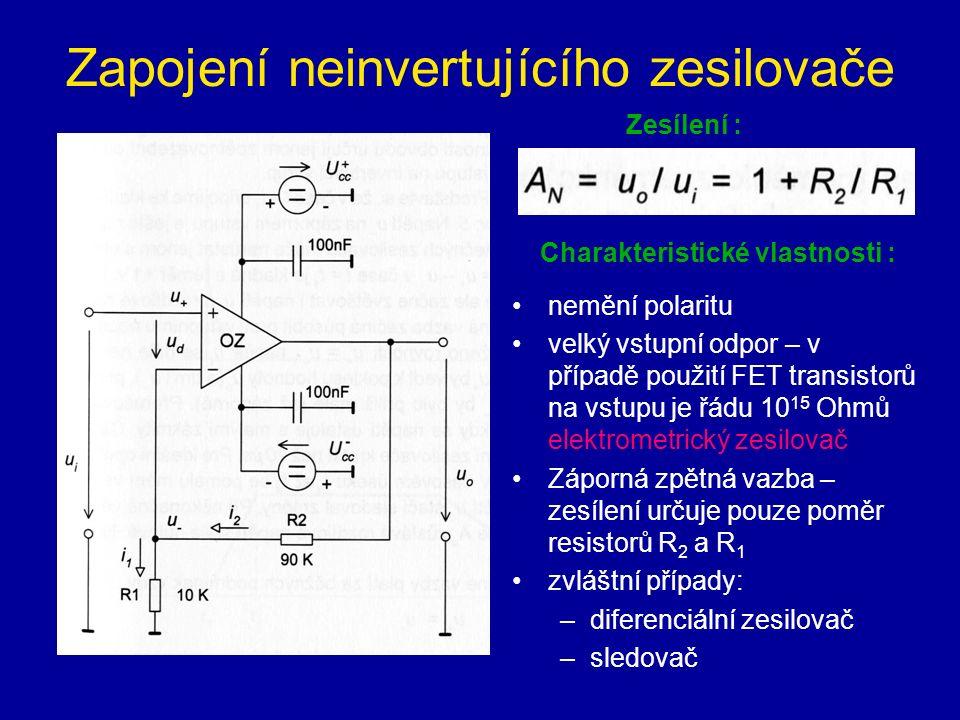 Zapojení neinvertujícího zesilovače Zesílení : nemění polaritu velký vstupní odpor – v případě použití FET transistorů na vstupu je řádu 10 15 Ohmů elektrometrický zesilovač Záporná zpětná vazba – zesílení určuje pouze poměr resistorů R 2 a R 1 zvláštní případy: –diferenciální zesilovač –sledovač Charakteristické vlastnosti :