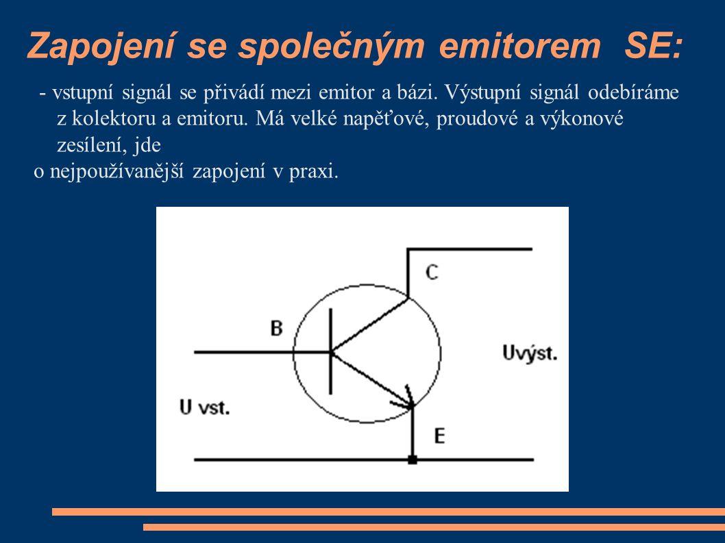 Zapojení se společným emitorem SE: - vstupní signál se přivádí mezi emitor a bázi. Výstupní signál odebíráme z kolektoru a emitoru. Má velké napěťové,