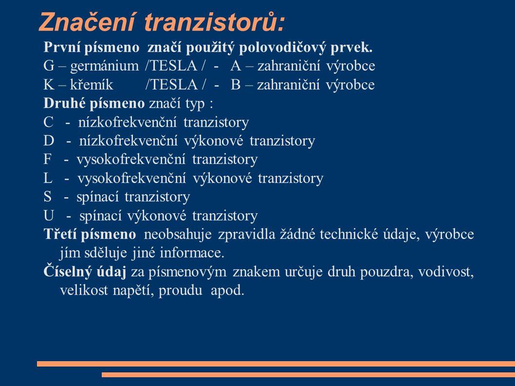 Značení tranzistorů: První písmeno značí použitý polovodičový prvek. G – germánium /TESLA / - A – zahraniční výrobce K – křemík /TESLA / - B – zahrani