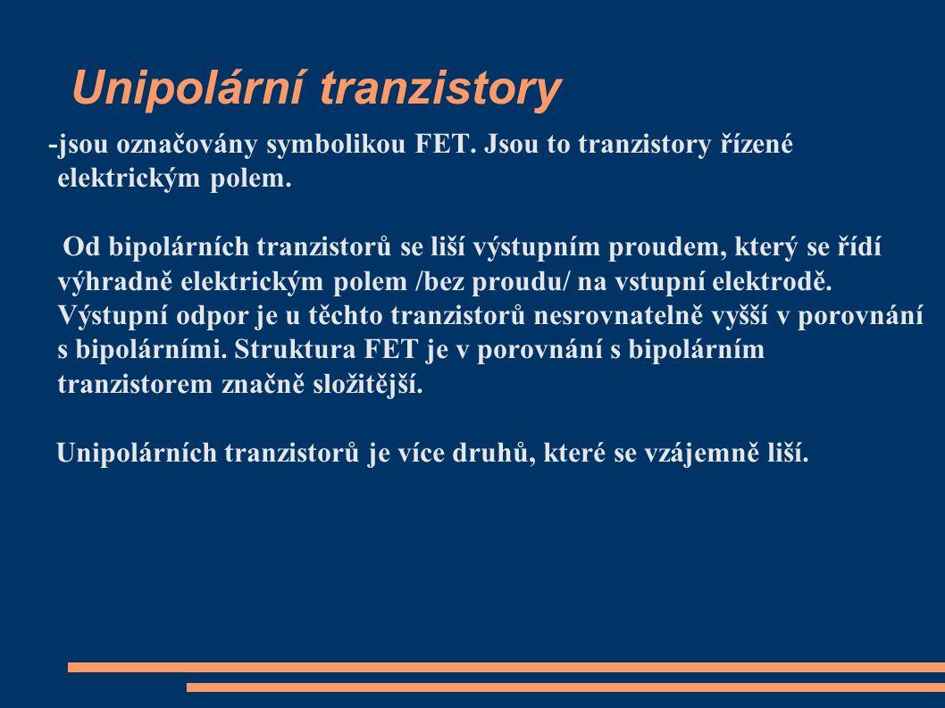 Unipolární tranzistory -jsou označovány symbolikou FET. Jsou to tranzistory řízené elektrickým polem. Od bipolárních tranzistorů se liší výstupním pro