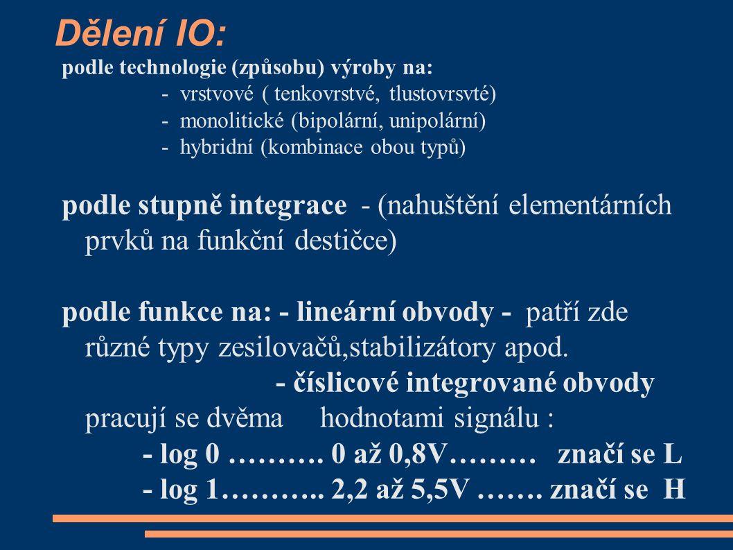 Dělení IO: podle technologie (způsobu) výroby na: - vrstvové ( tenkovrstvé, tlustovrsvté) - monolitické (bipolární, unipolární) - hybridní (kombinace