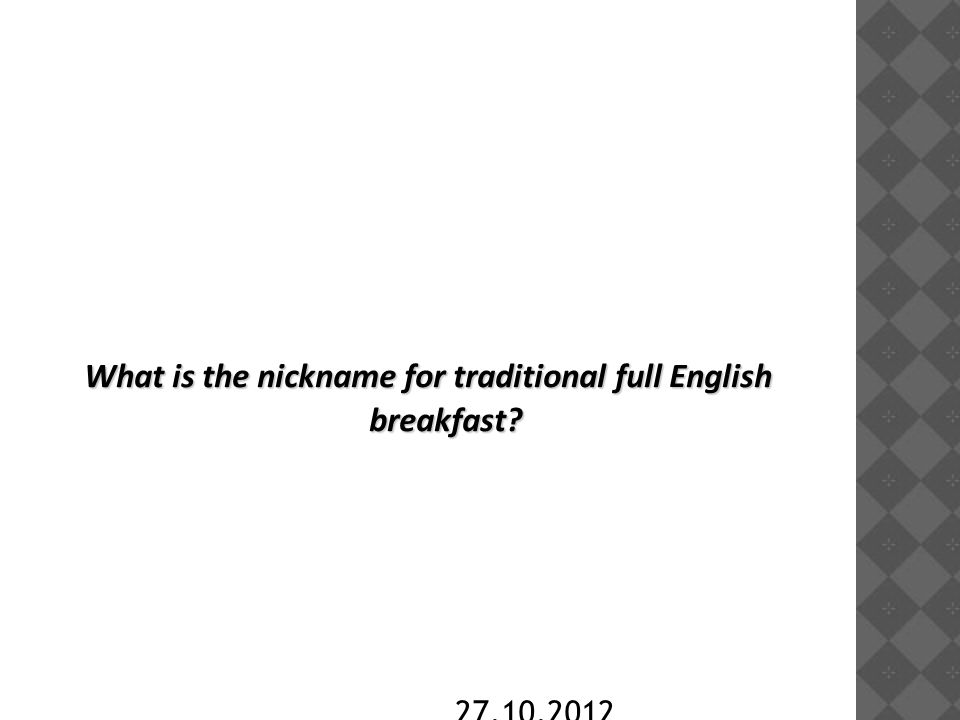 27.10.2012 What is the nickname for traditional full English breakfast?