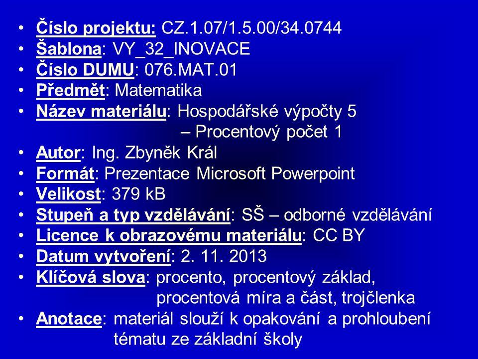 Číslo projektu: CZ.1.07/1.5.00/34.0744 Šablona: VY_32_INOVACE Číslo DUMU: 076.MAT.01 Předmět: Matematika Název materiálu: Hospodářské výpočty 5 – Procentový počet 1 Autor: Ing.