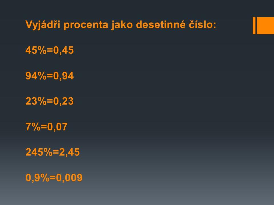 Vyjádři procenta jako desetinné číslo: 45%=0,45 94%=0,94 23%=0,23 7%=0,07 245%=2,45 0,9%=0,009