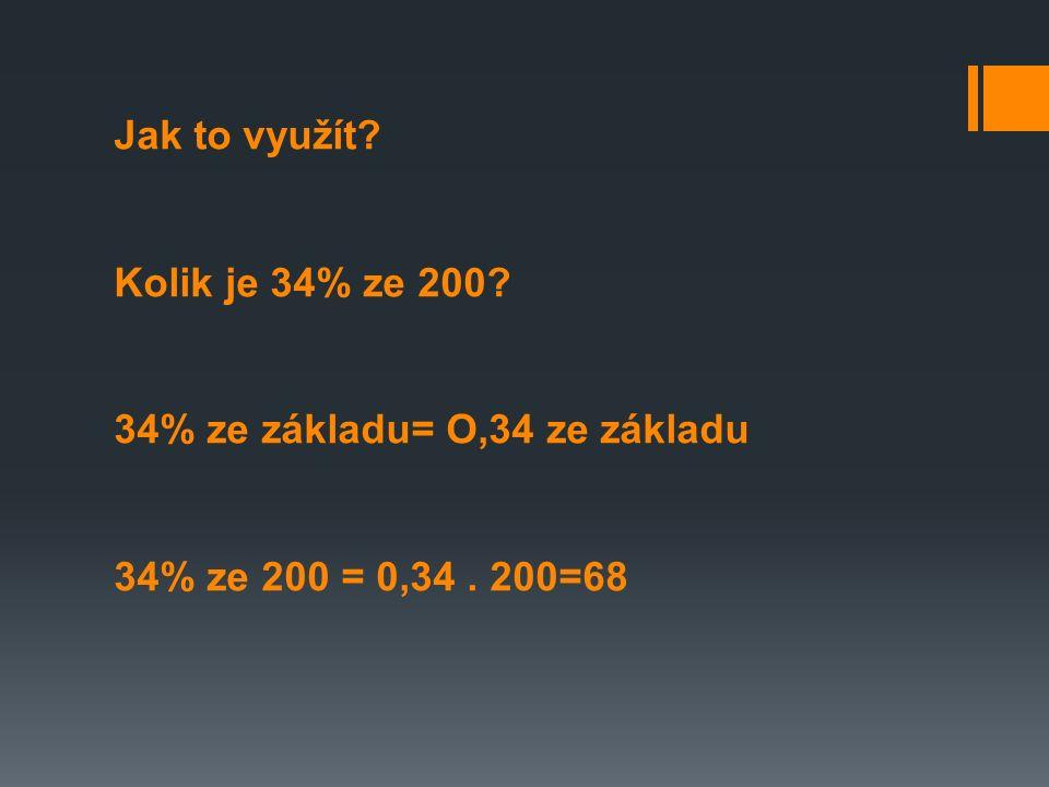 Jak to využít? Kolik je 34% ze 200? 34% ze základu= O,34 ze základu 34% ze 200 = 0,34. 200=68