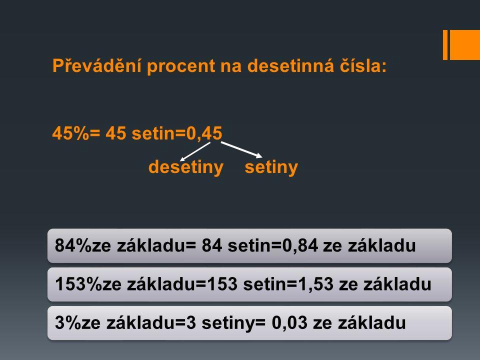 Převádění procent na desetinná čísla: 45%= 45 setin=0,45 desetiny setiny 84%ze základu= 84 setin=0,84 ze základu 153%ze základu=153 setin=1,53 ze základu3%ze základu=3 setiny= 0,03 ze základu