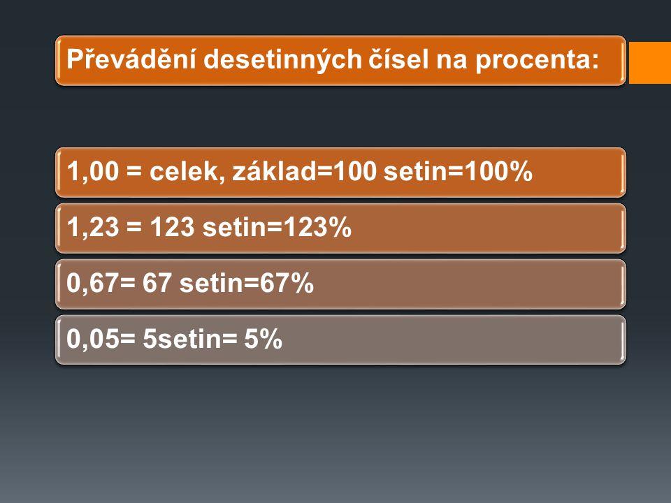 Převádění desetinných čísel na procenta:1,00 = celek, základ=100 setin=100%1,23 = 123 setin=123%0,67= 67 setin=67%0,05= 5setin= 5%